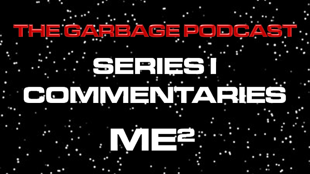The Garbage Podcast Series I Commentary ME2